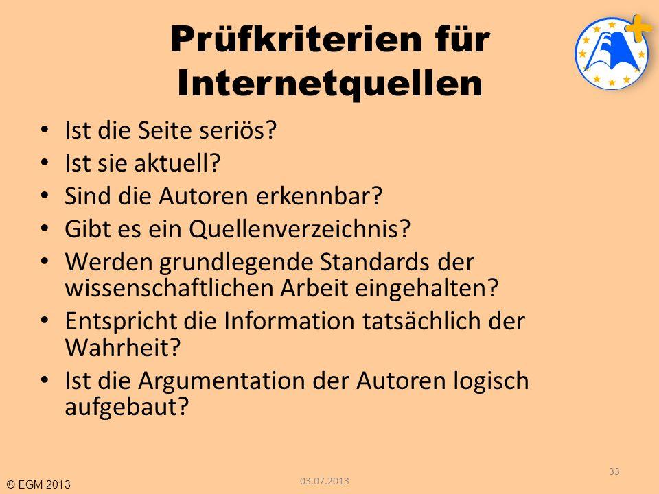 © EGM 2013 Prüfkriterien für Internetquellen Ist die Seite seriös? Ist sie aktuell? Sind die Autoren erkennbar? Gibt es ein Quellenverzeichnis? Werden