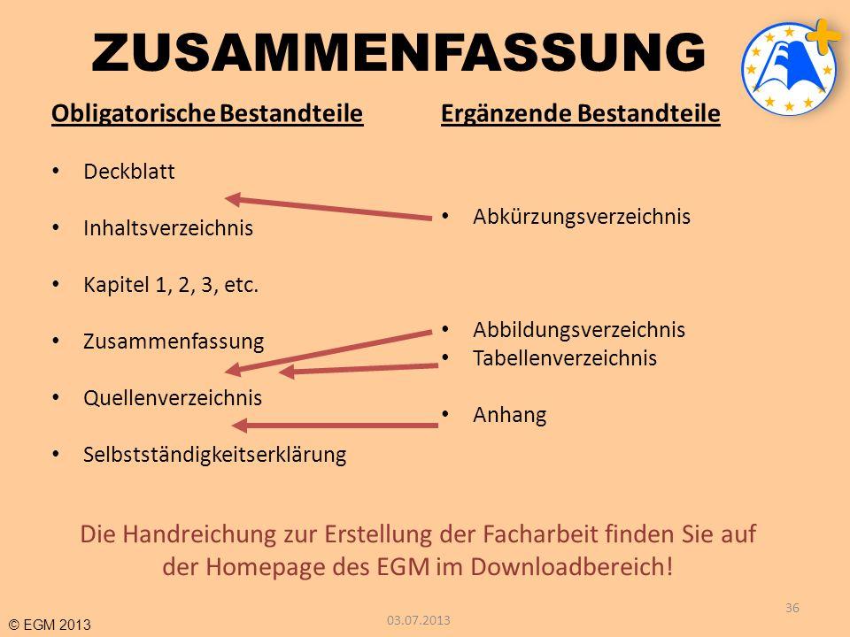 © EGM 2013 ZUSAMMENFASSUNG Obligatorische Bestandteile Deckblatt Inhaltsverzeichnis Kapitel 1, 2, 3, etc. Zusammenfassung Quellenverzeichnis Selbststä