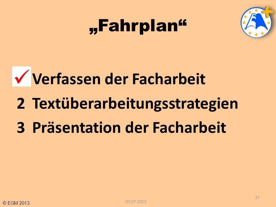 © EGM 2013 Fahrplan 1Verfassen der Facharbeit 2Textüberarbeitungsstrategien 3Präsentation der Facharbeit 03.07.2013 37