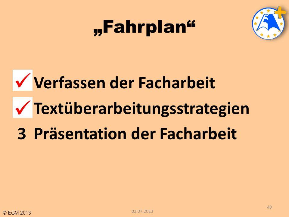 © EGM 2013 Fahrplan 1Verfassen der Facharbeit 2Textüberarbeitungsstrategien 3Präsentation der Facharbeit 03.07.2013 40