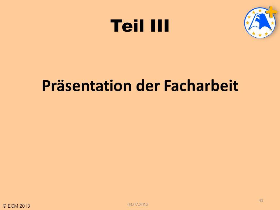 © EGM 2013 Teil III Präsentation der Facharbeit 03.07.2013 41