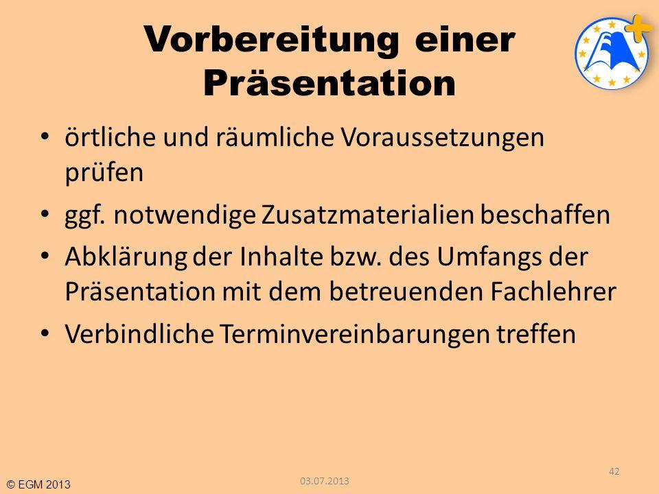 © EGM 2013 Vorbereitung einer Präsentation örtliche und räumliche Voraussetzungen prüfen ggf. notwendige Zusatzmaterialien beschaffen Abklärung der In