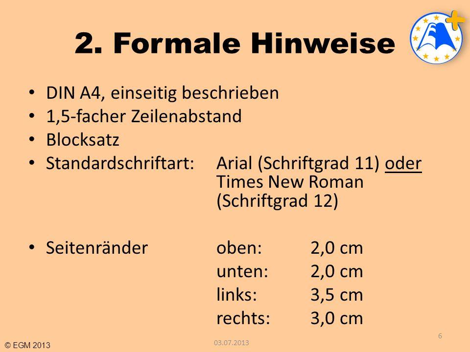 © EGM 2013 2. Formale Hinweise DIN A4, einseitig beschrieben 1,5-facher Zeilenabstand Blocksatz Standardschriftart:Arial (Schriftgrad 11) oder Times N