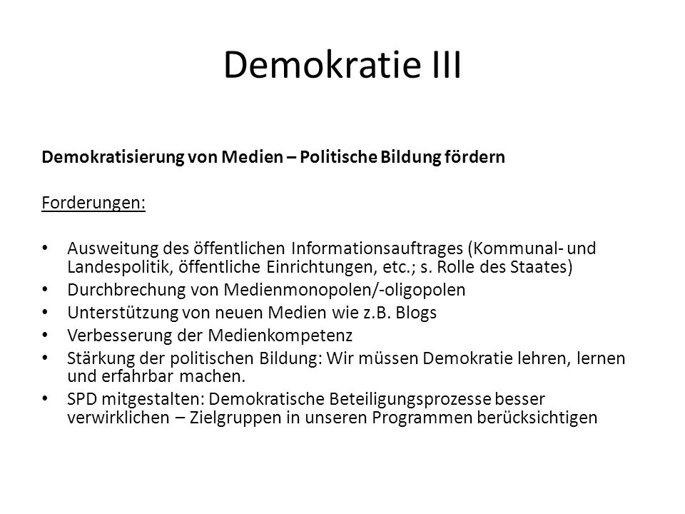 Demokratie III Demokratisierung von Medien – Politische Bildung fördern Forderungen: Ausweitung des öffentlichen Informationsauftrages (Kommunal- und Landespolitik, öffentliche Einrichtungen, etc.; s.