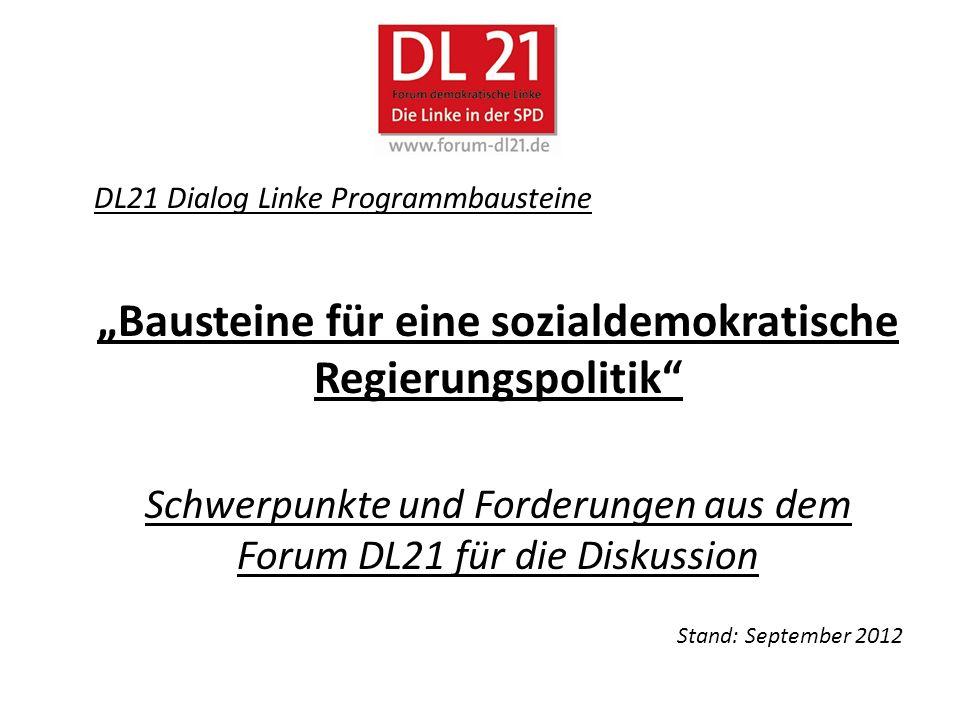 DL21 Dialog Linke Programmbausteine Bausteine für eine sozialdemokratische Regierungspolitik Schwerpunkte und Forderungen aus dem Forum DL21 für die Diskussion Stand: September 2012