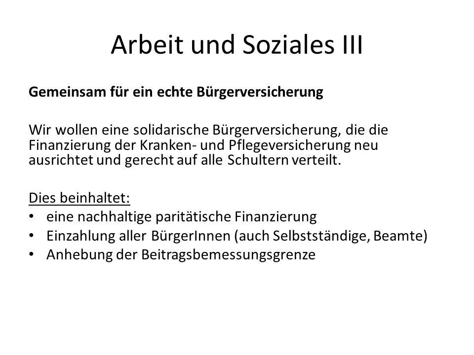 Arbeit und Soziales III Gemeinsam für ein echte Bürgerversicherung Wir wollen eine solidarische Bürgerversicherung, die die Finanzierung der Kranken- und Pflegeversicherung neu ausrichtet und gerecht auf alle Schultern verteilt.