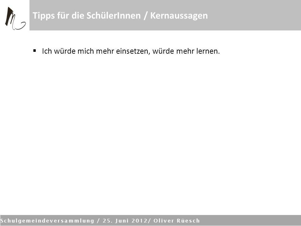 Schulgemeindeversammlung / 25. Juni 2012/ Oliver Rüesch Tipps für die SchülerInnen / Kernaussagen Ich würde mich mehr einsetzen, würde mehr lernen.