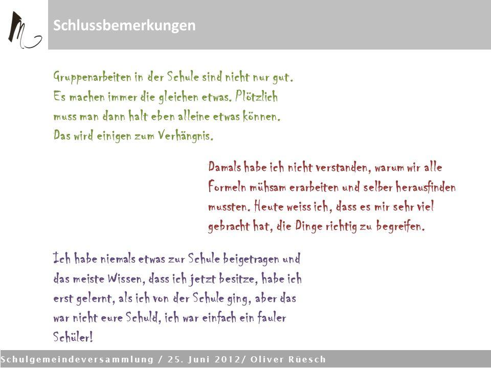 Schulgemeindeversammlung / 25. Juni 2012/ Oliver Rüesch Schlussbemerkungen Ich habe niemals etwas zur Schule beigetragen und das meiste Wissen, dass i