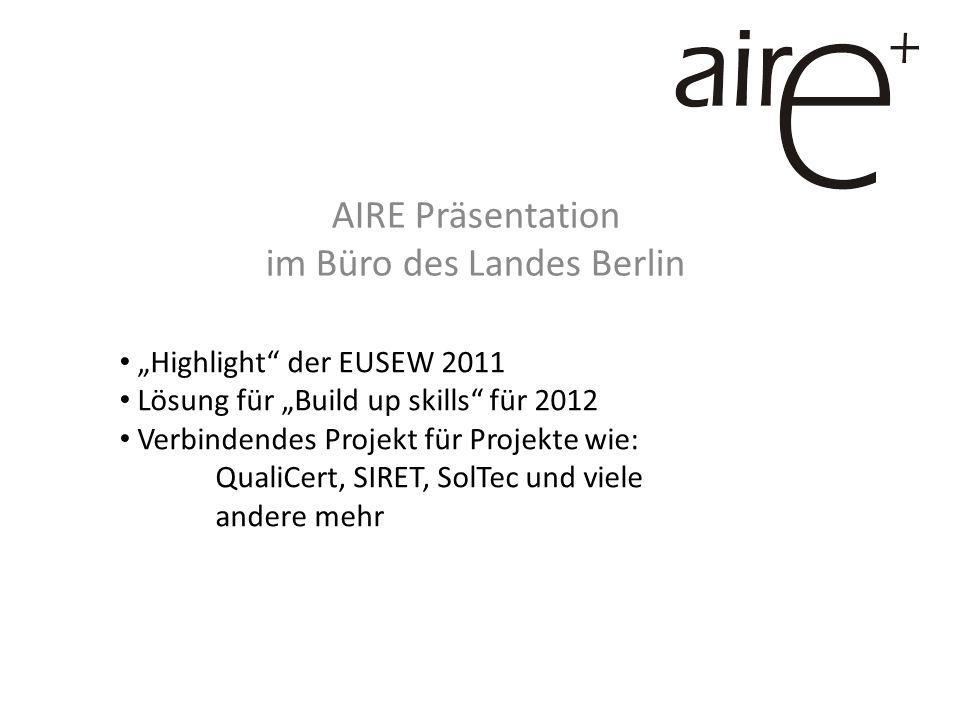 AIRE Präsentation im Büro des Landes Berlin Highlight der EUSEW 2011 Lösung für Build up skills für 2012 Verbindendes Projekt für Projekte wie: QualiCert, SIRET, SolTec und viele andere mehr