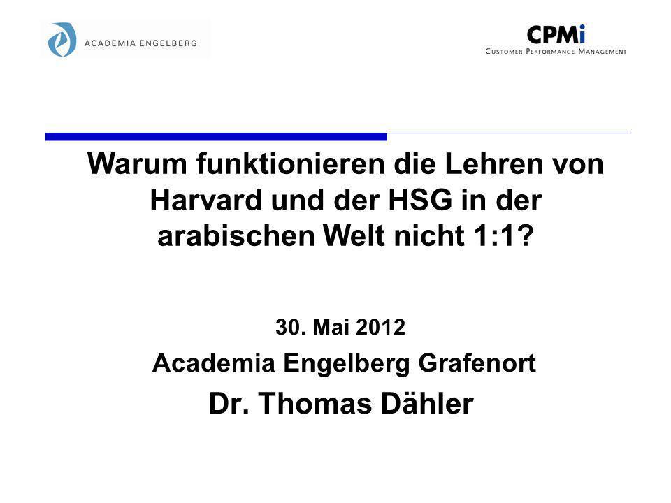 Warum funktionieren die Lehren von Harvard und der HSG in der arabischen Welt nicht 1:1? 30. Mai 2012 Academia Engelberg Grafenort Dr. Thomas Dähler