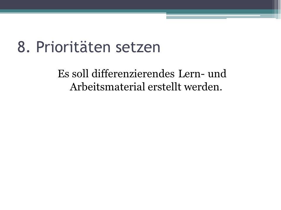 8. Prioritäten setzen Es soll differenzierendes Lern- und Arbeitsmaterial erstellt werden.