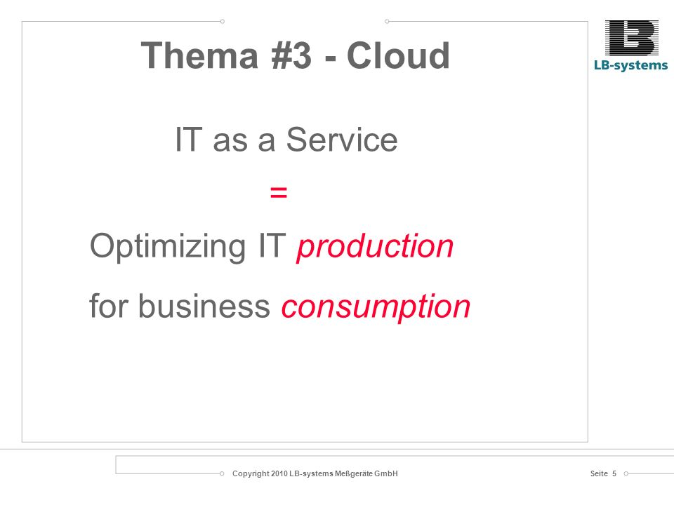 Copyright 2010 LB-systems Meßgeräte GmbHSeite 5 Optimizing IT production for business consumption IT as a Service = Thema #3 - Cloud