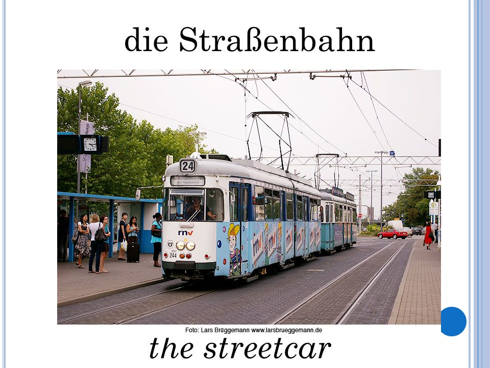 die Straßenbahn the streetcar