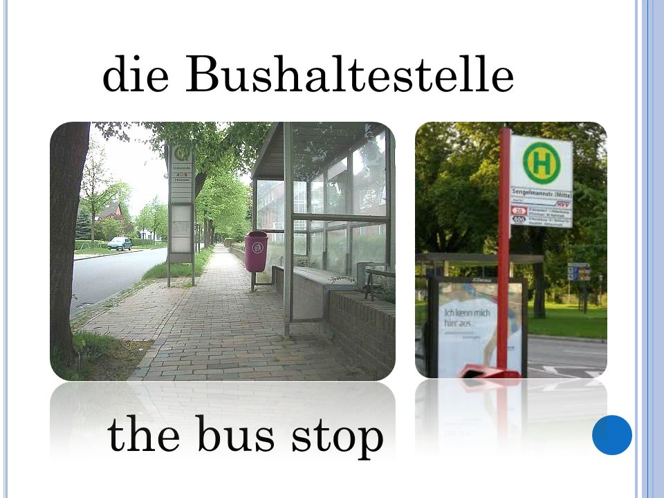 die Bushaltestelle the bus stop