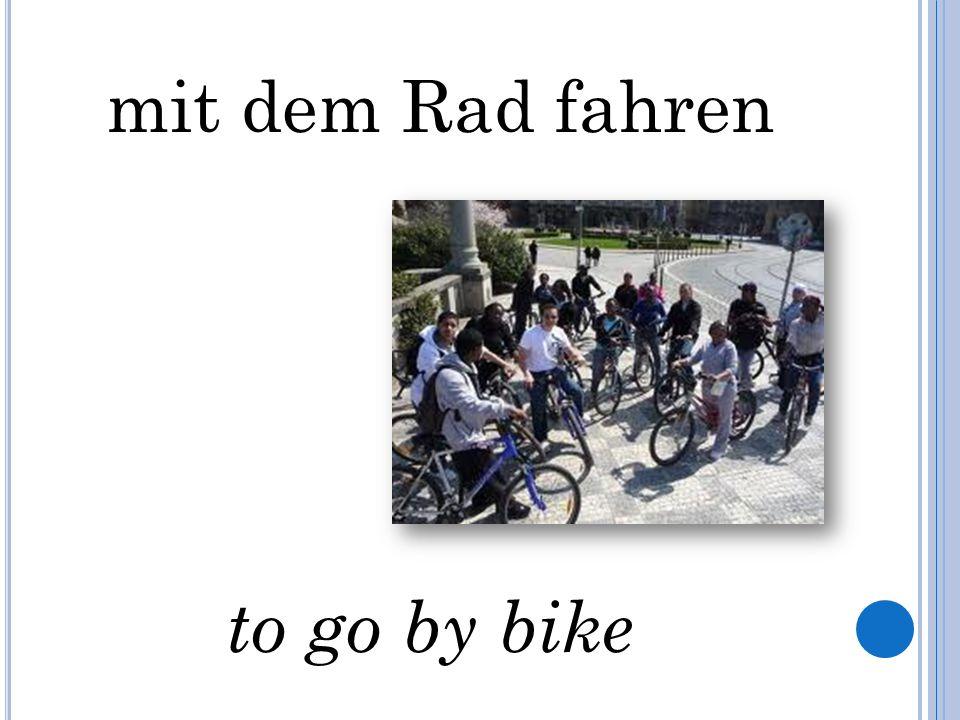 mit dem Rad fahren to go by bike