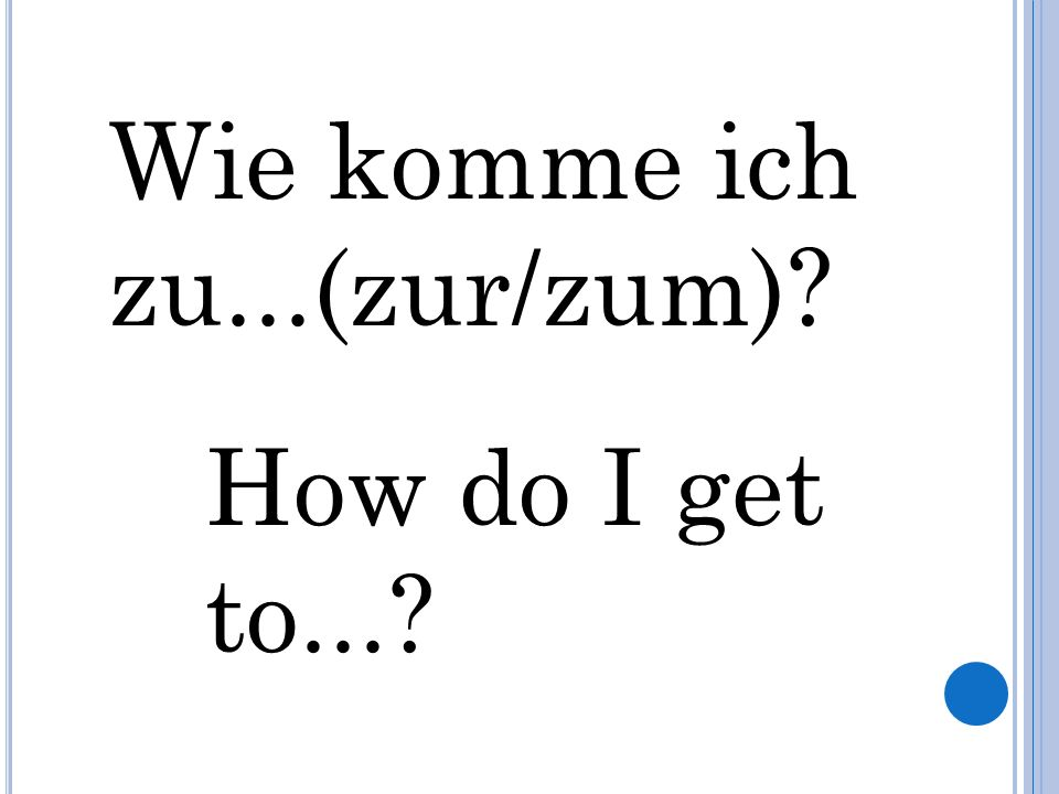 Wie komme ich zu...(zur/zum) How do I get to...