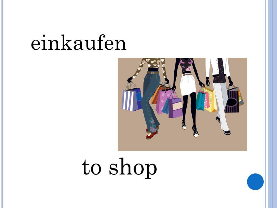 einkaufen to shop