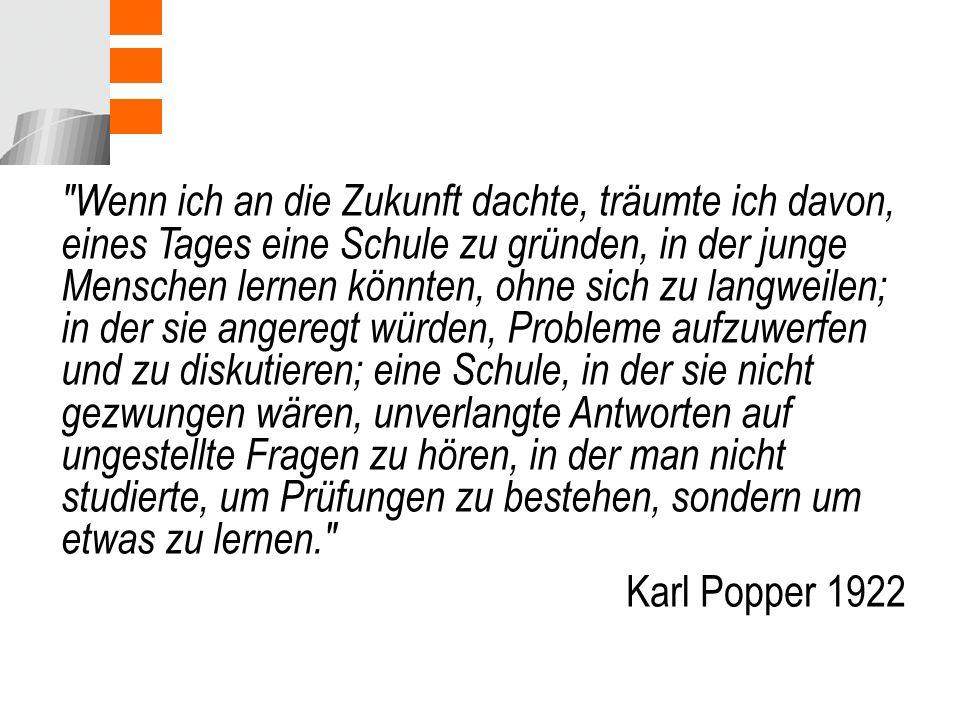 Wenn ich an die Zukunft dachte, träumte ich davon, eines Tages eine Schule zu gründen, in der junge Menschen lernen könnten, ohne sich zu langweilen; in der sie angeregt würden, Probleme aufzuwerfen und zu diskutieren; eine Schule, in der sie nicht gezwungen wären, unverlangte Antworten auf ungestellte Fragen zu hören, in der man nicht studierte, um Prüfungen zu bestehen, sondern um etwas zu lernen. Karl Popper 1922