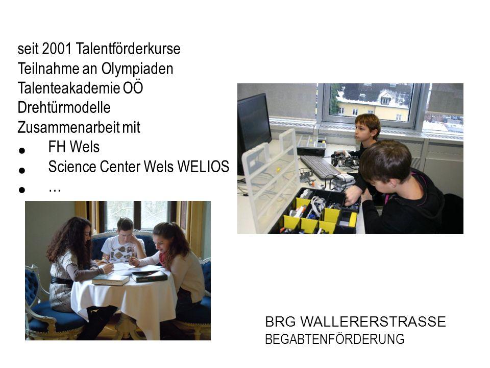 BRG WALLERERSTRASSE BEGABTENFÖRDERUNG seit 2001 Talentförderkurse Teilnahme an Olympiaden Talenteakademie OÖ Drehtürmodelle Zusammenarbeit mit FH Wels Science Center Wels WELIOS …