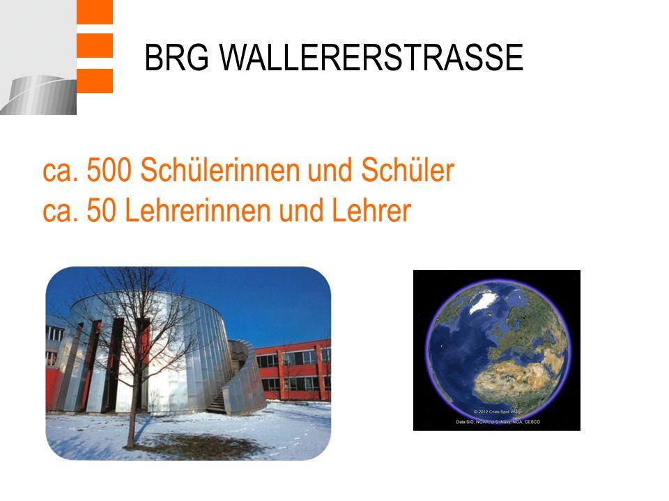 ca. 500 Schülerinnen und Schüler ca. 50 Lehrerinnen und Lehrer BRG WALLERERSTRASSE