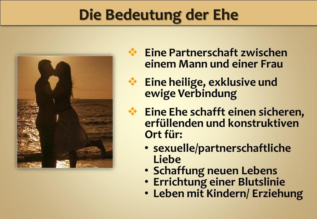 Eine Partnerschaft zwischen einem Mann und einer Frau Eine heilige, exklusive und ewige Verbindung Eine Ehe schafft einen sicheren, erfüllenden und ko