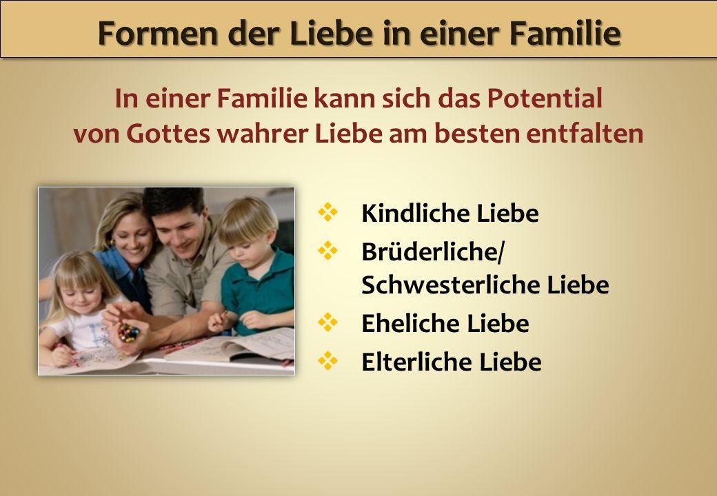 In einer Familie kann sich das Potential von Gottes wahrer Liebe am besten entfalten Kindliche Liebe Brüderliche/ Schwesterliche Liebe Eheliche Liebe