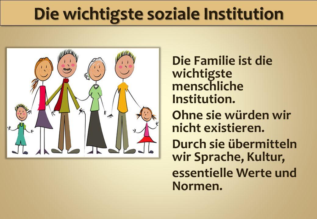 Die Familie ist die wichtigste menschliche Institution. Ohne sie würden wir nicht existieren. Durch sie übermitteln wir Sprache, Kultur, essentielle W