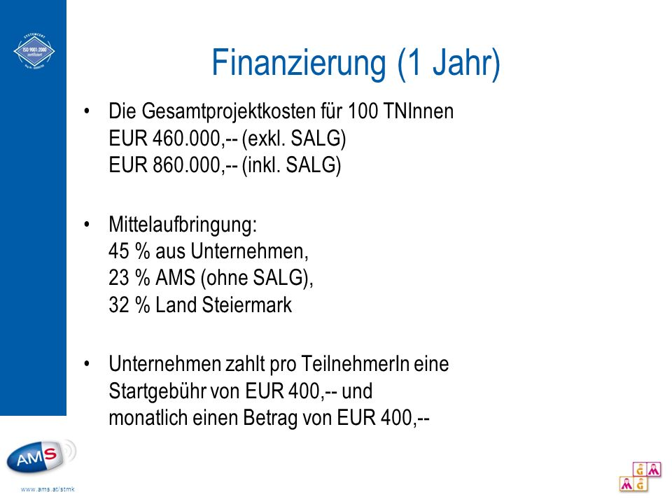 www.ams.at/stmk Finanzierung (1 Jahr) Qualifizierungskosten bis zu EUR 3.000,-- - Abdeckung durch die Stiftung – zusätzliche Kosten trägt das Unternehmen Die TeilnehmerInnen erhalten Schulungsarbeitslosengeld und zusätzlich ein Stipendium von EUR 100,-- (bei Ausbildungen bis zu 6 Monaten) bzw.