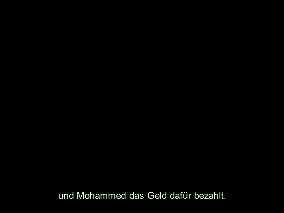 und Mohammed das Geld dafür bezahlt.