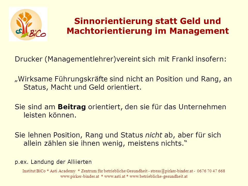 Sinnorientierung statt Geld und Machtorientierung im Management Drucker (Managementlehrer)vereint sich mit Frankl insofern: Wirksame Führungskräfte sind nicht an Position und Rang, an Status, Macht und Geld orientiert.