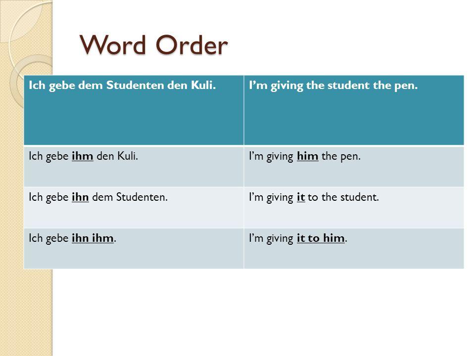 Word Order Ich gebe dem Studenten den Kuli.Im giving the student the pen. Ich gebe ihm den Kuli.Im giving him the pen. Ich gebe ihn dem Studenten.Im g