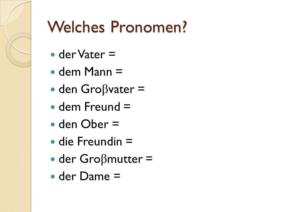Welches Pronomen? der Vater = dem Mann = den Gro β vater = dem Freund = den Ober = die Freundin = der Gro β mutter = der Dame =