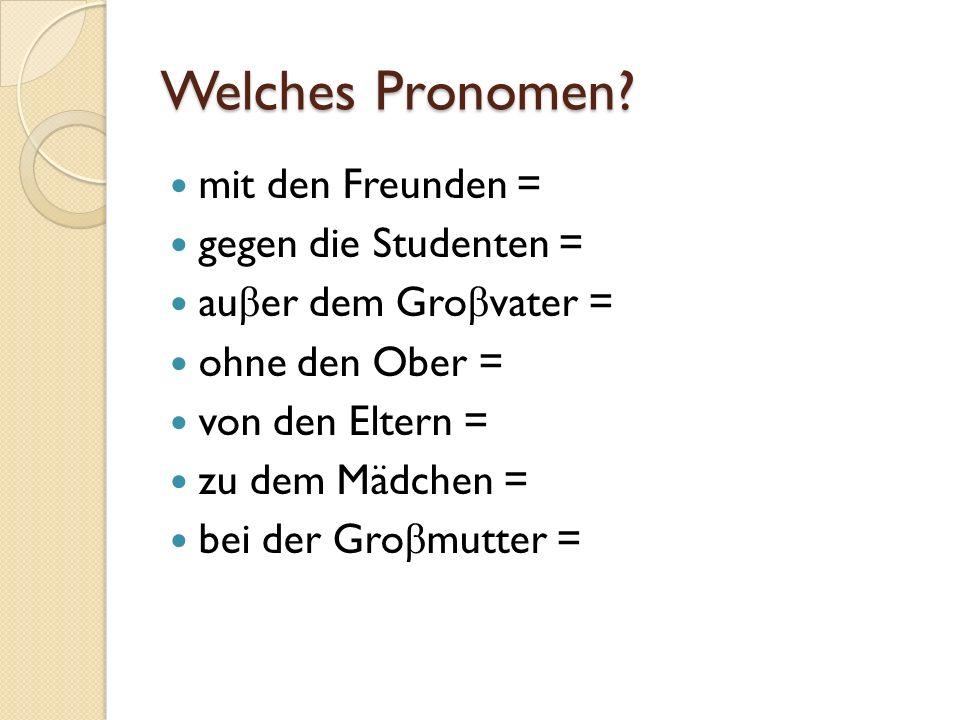 Welches Pronomen? mit den Freunden = gegen die Studenten = au β er dem Gro β vater = ohne den Ober = von den Eltern = zu dem Mädchen = bei der Gro β m