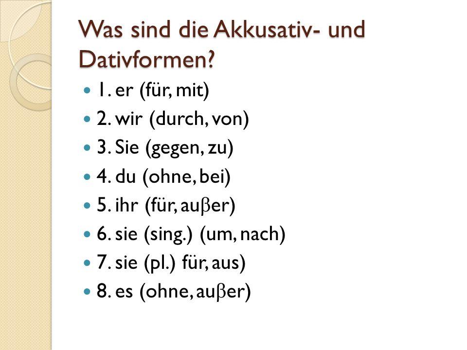 Was sind die Akkusativ- und Dativformen? 1. er (für, mit) 2. wir (durch, von) 3. Sie (gegen, zu) 4. du (ohne, bei) 5. ihr (für, au β er) 6. sie (sing.