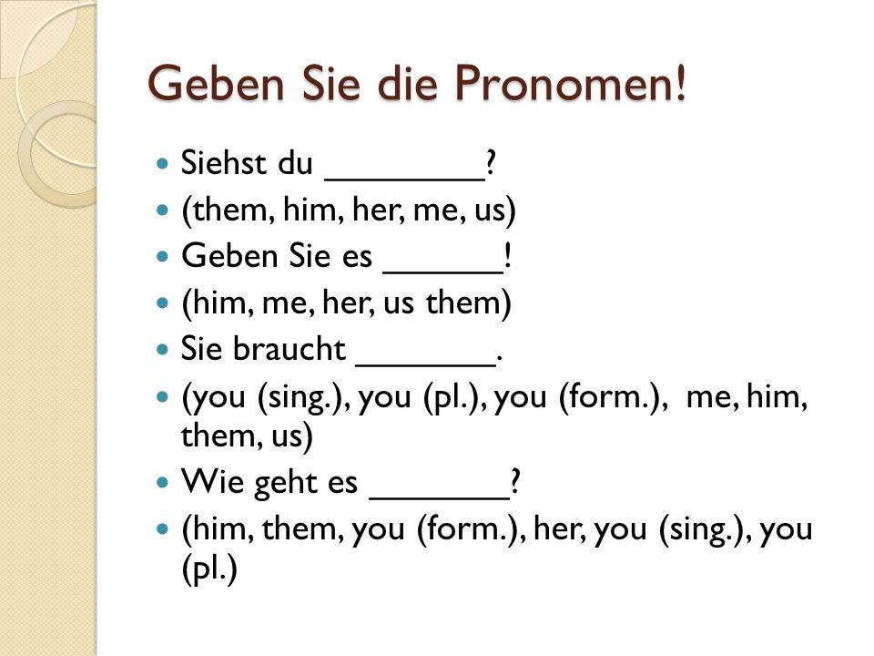 Geben Sie die Pronomen! Siehst du ________? (them, him, her, me, us) Geben Sie es ______! (him, me, her, us them) Sie braucht _______. (you (sing.), y