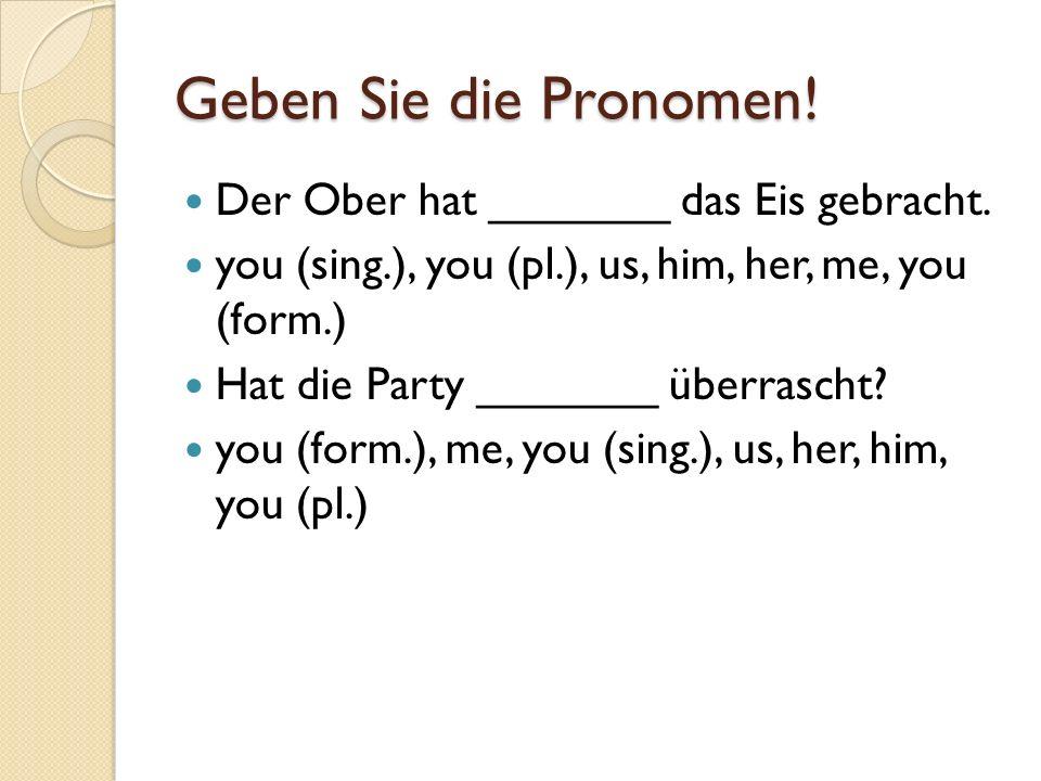 Geben Sie die Pronomen! Der Ober hat _______ das Eis gebracht. you (sing.), you (pl.), us, him, her, me, you (form.) Hat die Party _______ überrascht?