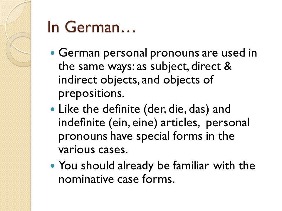 German Personal Pronouns Nominativ (subject, follows sein) Akkusativ (direct object, follows a DOGFU prep) Dativ (indirect object, follows a dative prep or dative verb) SINGULAR PLURAL FORMAL