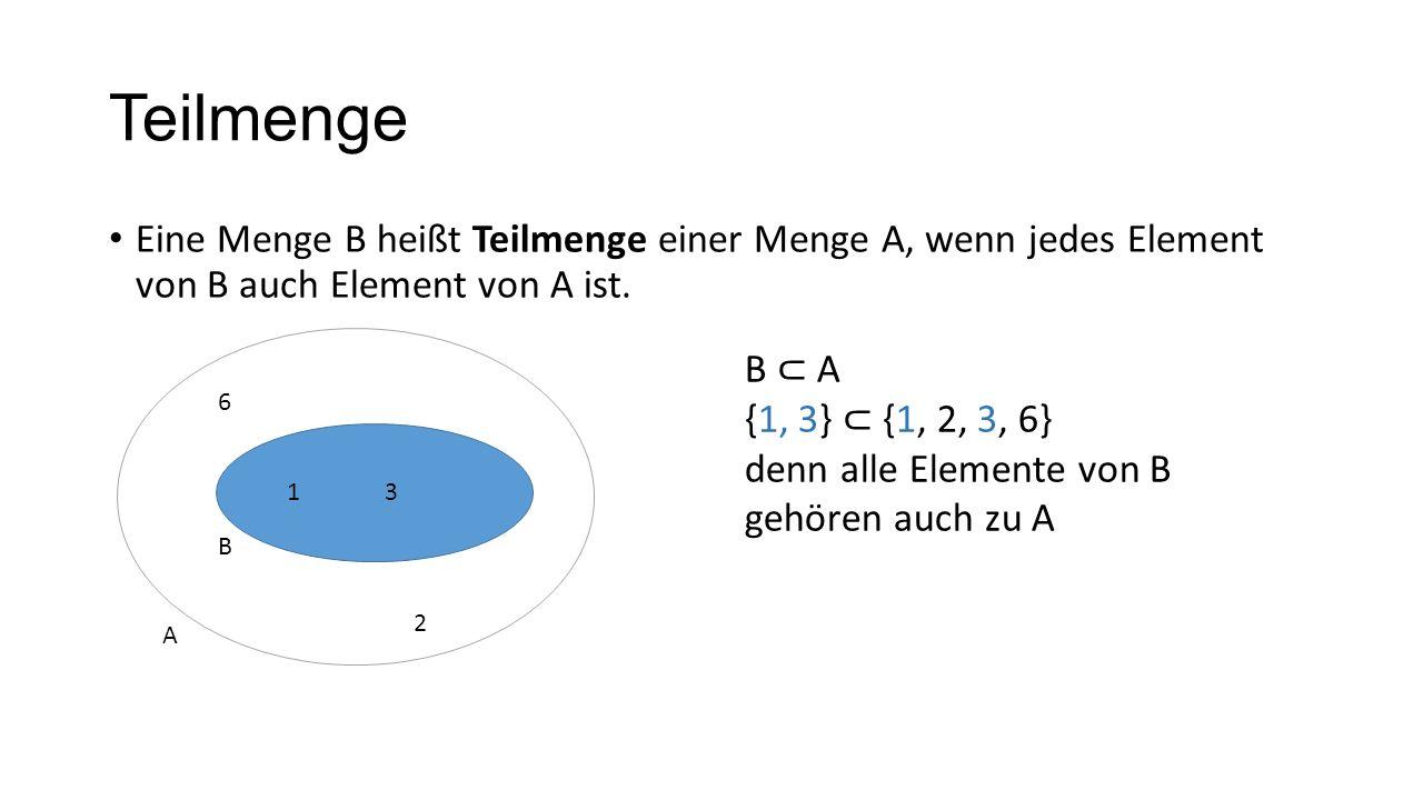 Teilmenge Eine Menge B heißt Teilmenge einer Menge A, wenn jedes Element von B auch Element von A ist. 6 2 13 B A