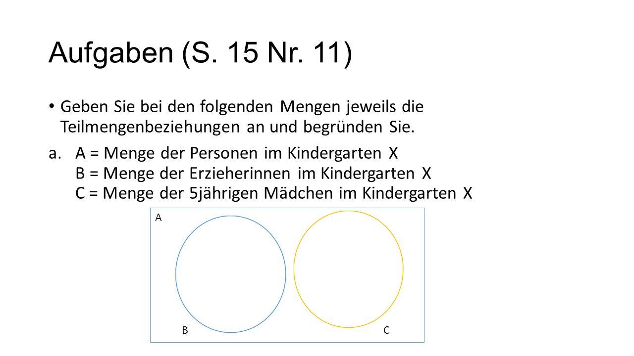 Aufgaben (S. 15 Nr. 11) Geben Sie bei den folgenden Mengen jeweils die Teilmengenbeziehungen an und begründen Sie. a.A = Menge der Personen im Kinderg