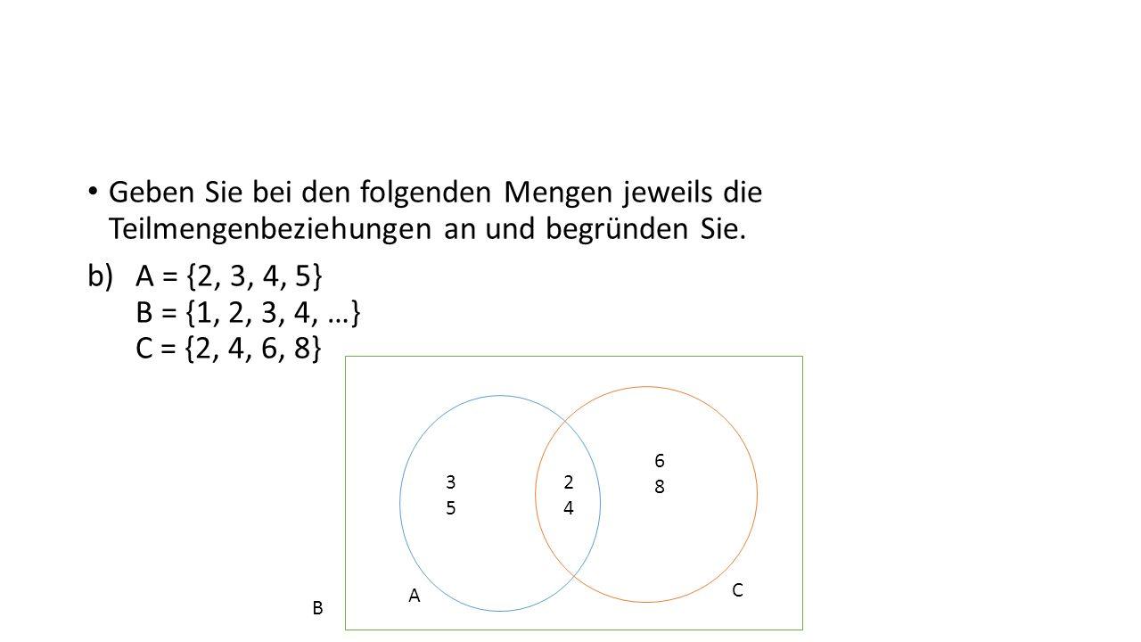 Geben Sie bei den folgenden Mengen jeweils die Teilmengenbeziehungen an und begründen Sie. b)A = {2, 3, 4, 5} B = {1, 2, 3, 4, …} C = {2, 4, 6, 8} 353