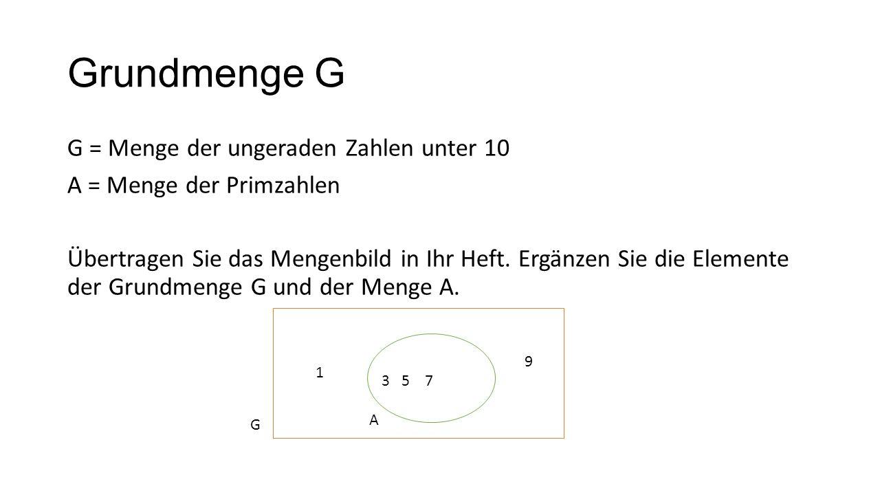 Grundmenge G G = Menge der ungeraden Zahlen unter 10 A = Menge der Primzahlen Übertragen Sie das Mengenbild in Ihr Heft. Ergänzen Sie die Elemente der