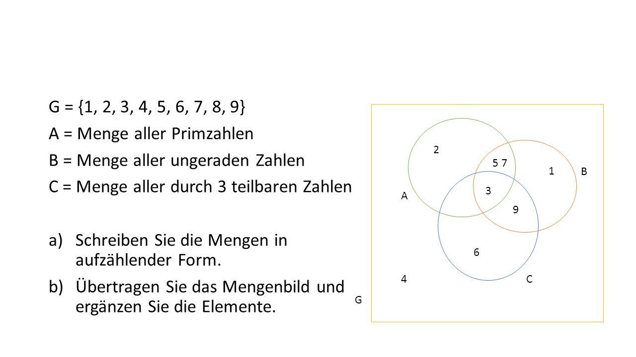 G = {1, 2, 3, 4, 5, 6, 7, 8, 9} A = Menge aller Primzahlen B = Menge aller ungeraden Zahlen C = Menge aller durch 3 teilbaren Zahlen a)Schreiben Sie d