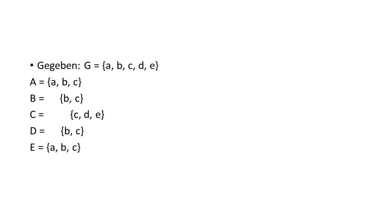 Gegeben: G = {a, b, c, d, e} A = {a, b, c} B = {b, c} C = {c, d, e} D = {b, c} E = {a, b, c}