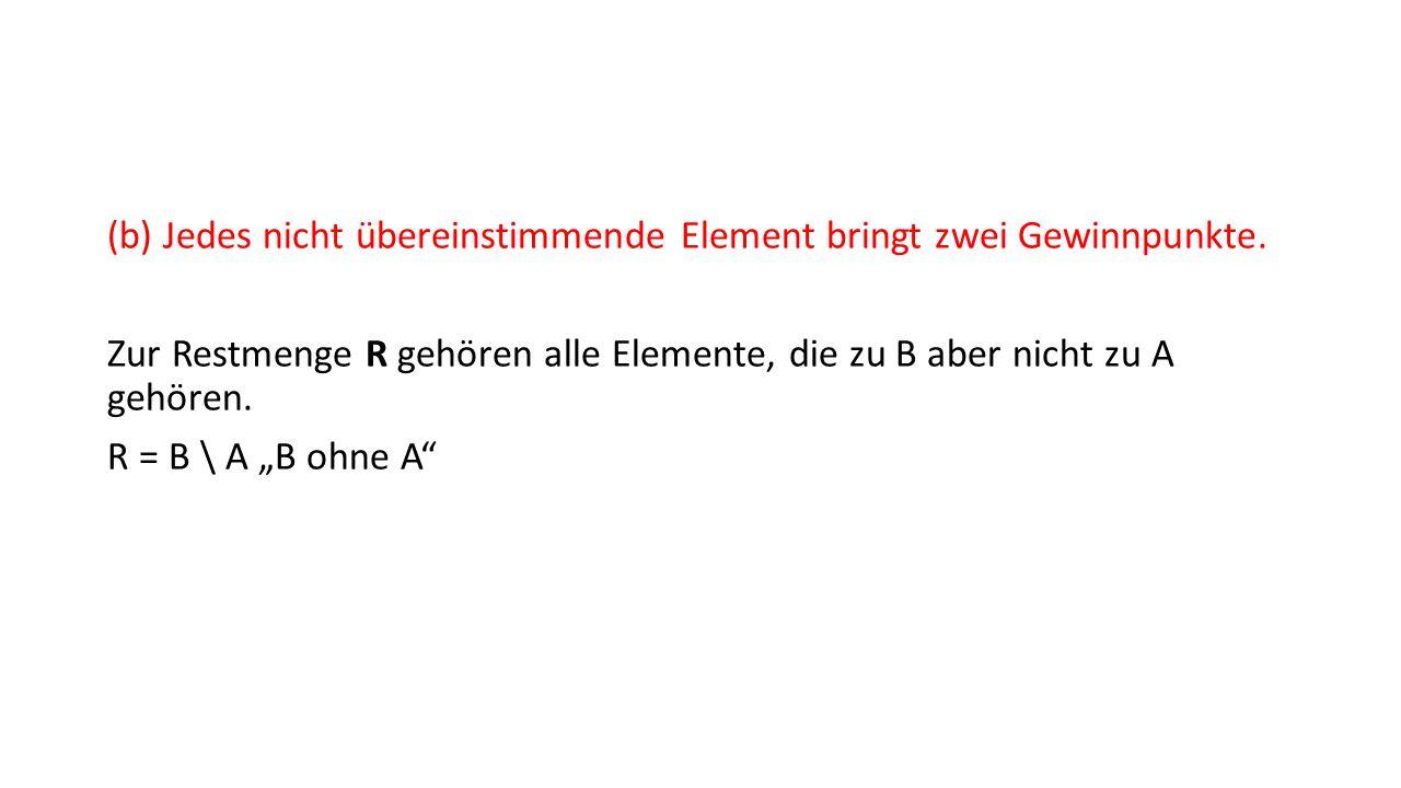 (b) Jedes nicht übereinstimmende Element bringt zwei Gewinnpunkte. Zur Restmenge R gehören alle Elemente, die zu B aber nicht zu A gehören. R = B \ A