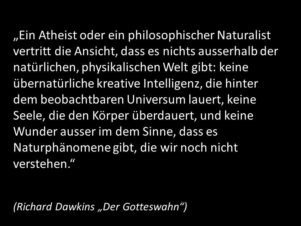 Ein Atheist oder ein philosophischer Naturalist vertritt die Ansicht, dass es nichts ausserhalb der natürlichen, physikalischen Welt gibt: keine übern