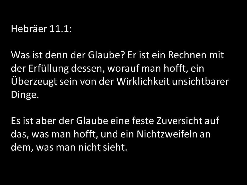 Hebräer 11.1: Was ist denn der Glaube? Er ist ein Rechnen mit der Erfüllung dessen, worauf man hofft, ein Überzeugt sein von der Wirklichkeit unsichtb
