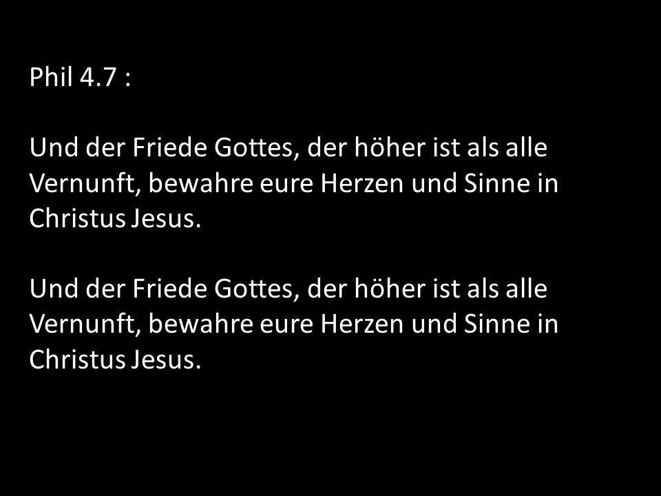 Phil 4.7 : Und der Friede Gottes, der höher ist als alle Vernunft, bewahre eure Herzen und Sinne in Christus Jesus.