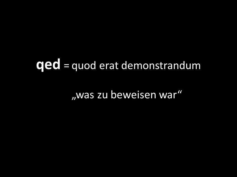 qed =quod erat demonstrandum was zu beweisen war