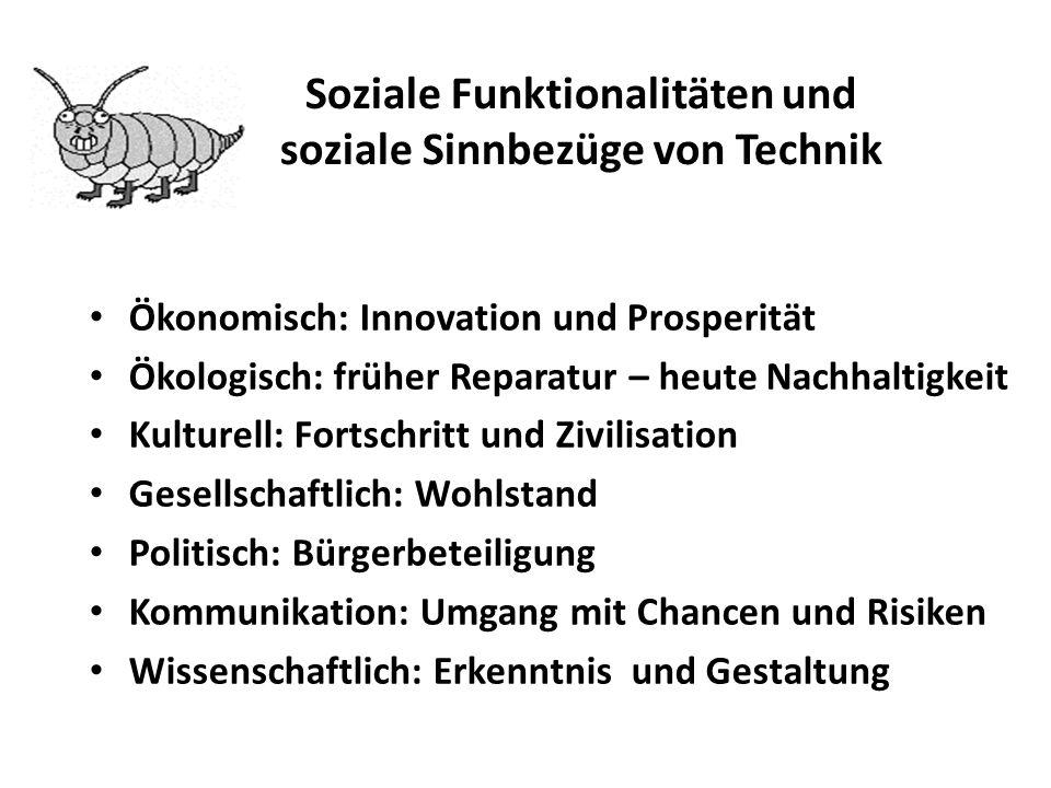 Soziale Funktionalitäten und soziale Sinnbezüge von Technik Ökonomisch: Innovation und Prosperität Ökologisch: früher Reparatur – heute Nachhaltigkeit