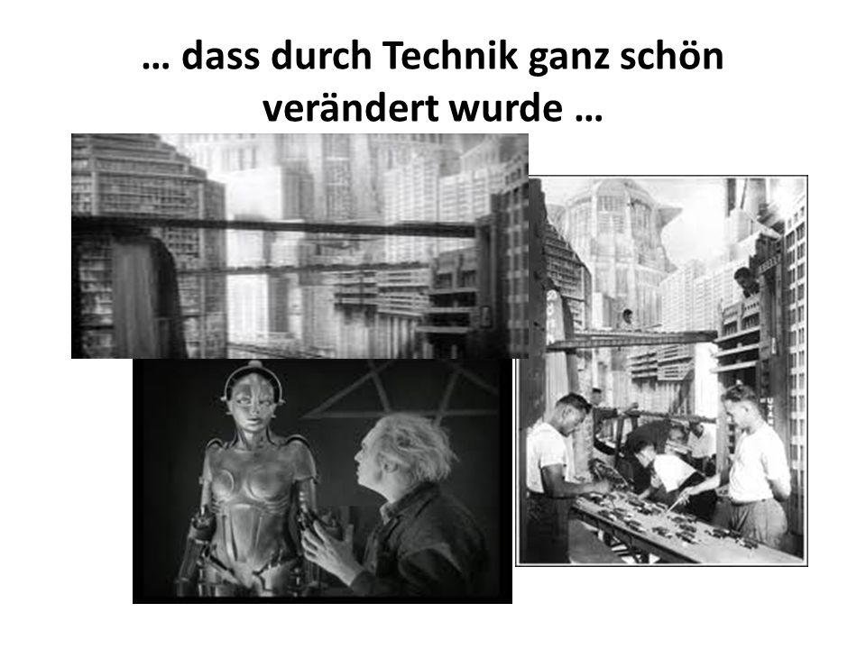 … dass durch Technik ganz schön verändert wurde …